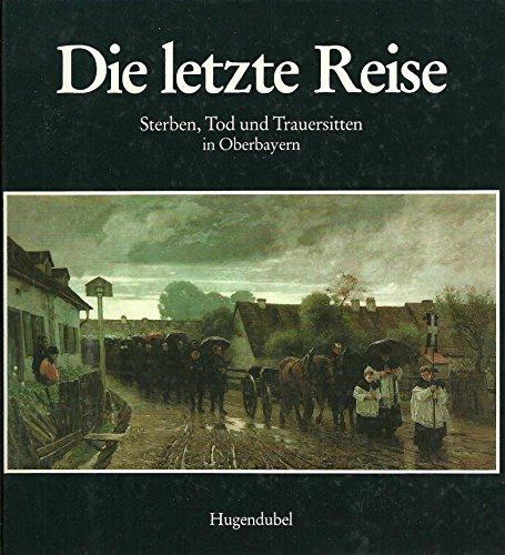 Die letzte Reise. Sterben, Tod und Trauersitten in Oberbayern