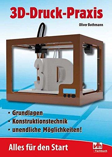 9783881804523: 3D-Druck-Praxis: Alles für den Start Grundlagen - Konsruktionstechnik - unendliche Möglichkeiten