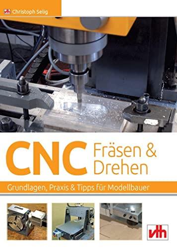 CNC-Fräsen und -Drehen im Modellbau: Grundlagen -: Christoph Selig