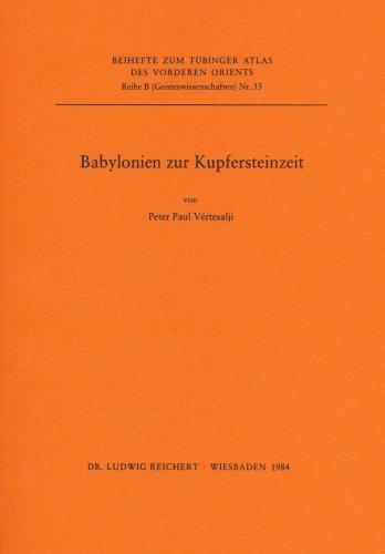 Babylonien zur Kupfersteinzeit (Beihefte zum Tubinger Atlas: Peter Paul Vertesalji
