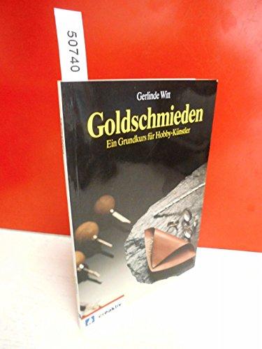 Goldschmieden. Ein Grundkurs für Hobby-Künstler.: Witt, Gerlinde:
