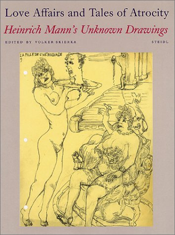 Love Affairs and Tales of Atrocity: Heinrich Mann's Unknown Drawings Mann, Heinrich; Skierka, Vol...