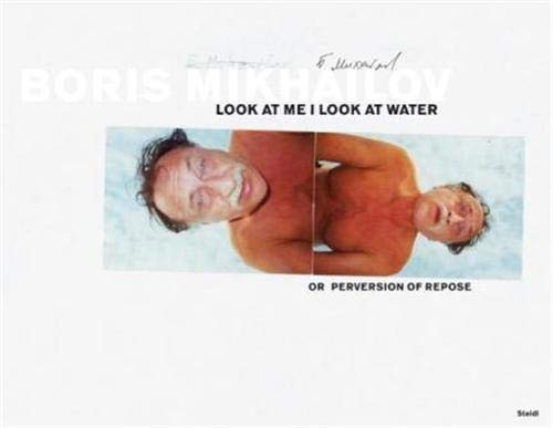 9783882439687: Boris Mikhailov: Look at Me I Look at Water . . .  or Perversion of Repose