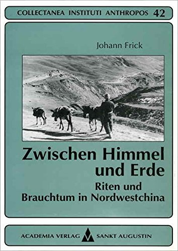 Zwischen Himmel Und Erde: Riten Und Brauchtum in Nordwestchina: Gesammelte Aufsatze: Johann Frick