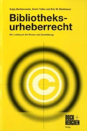 Bibliotheksurheberrecht : ein Lehrbuch für Praxis und Ausbildung. - Bartlakowski, Katja, Armin Talke und Eric W. Steinhauer