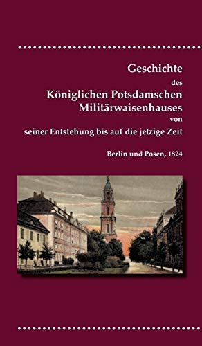 Geschichte des Königlichen Potsdamschen Militärwaisenhauses von seiner Entstehung bis auf...