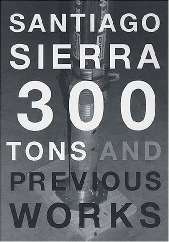 300 TONS AND PREVIOUS WORKS (Cover title: Santiago Sierra: 300 Tons and Previous Works)