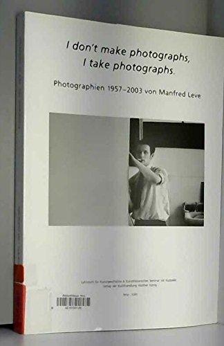 I don't make photographs, I take photographs; Photographien 1957-2003 von Manfred Leve [...