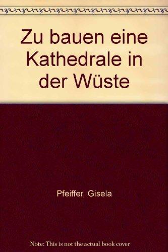 Zu bauen eine Kathedrale in der Wüste: Pfeiffer, Gisela ;