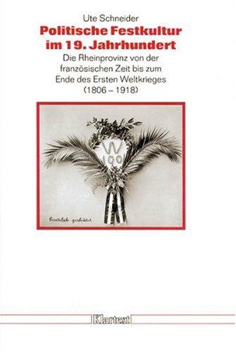 9783884742631: Politische Festkultur im 19. Jahrhundert: Die Rheinprovinz von der französischen Zeit bis zum Ende des Ersten Weltkrieges (1806 - 1918) (Düsseldorfer ... und zur Geschichte Nordrhein-Westfalens)