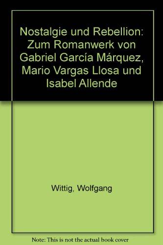 Nostalgie und Rebellion - Zum Romanwerk von Gabriel Garcia Marquez, Mario Vargas Llosa und Isabel Allende, - Wittig, Wolfgang,