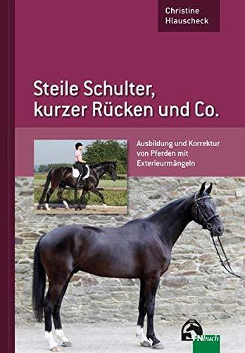 9783885427773: Steile Schulter, kurzer Rücken und Co: Ausbildung und Korrektur von Pferden mit Exterieurmängeln