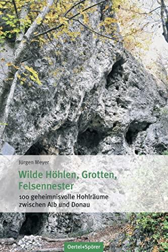 Wilde Höhlen, Grotten, Felsennester: 100 geheimnisvolle Hohlräume: Meyer, Jürgen