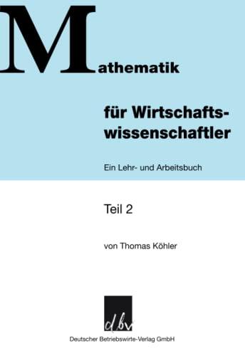 Mathematik für Wirtschaftswissenschaftler.; Ein Lehr- und Arbeitsbuch. Teil 2.; Mathematik für Wirtschaftswissenschaftler; Deutsch - Thomas Köhler