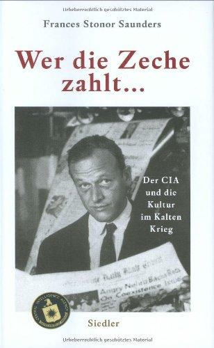 Wer die Zeche zahlt .: Der CIA und die Kultur im Kalten Krieg [Gebundene Ausgabe] Frances Stonor Saunders (Autor), Markus P. Schupfner (Übersetzer)