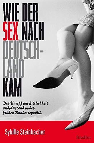Wie der Sex nach Deutschland kam: Der Kampf um Sittlichkeit und Anstand in der frühen Bundesrepublik - Steinbacher, Sybille