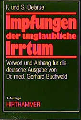 Impfungen - der unglaubliche Irrtum: Eine grundlegende Studie über Impfungen aus weltweiter ...