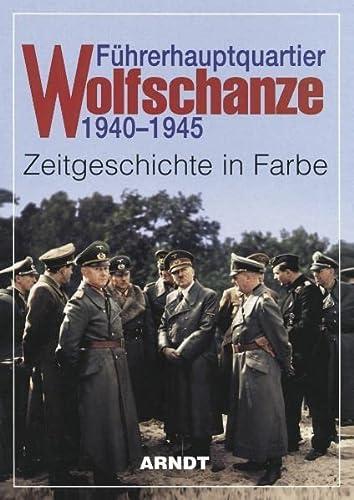Wolfschanze 1940 - 1945. Zeitgeschichte in Farbe: Führerhauptquartier