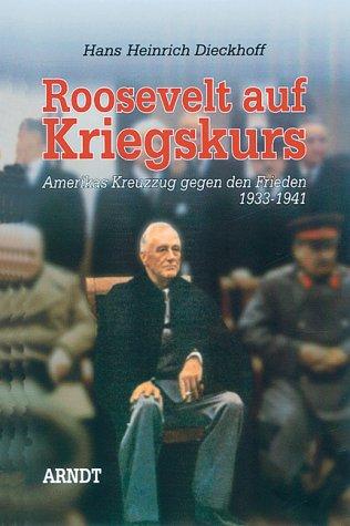 Roosevelt auf Kriegskurs - Amerikas Kreuzzug gegen: DIECKHOFF Hans Heinrich
