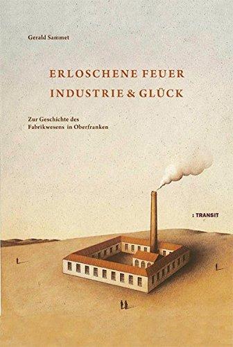 9783887472726: Erloschene Feuer. Industrie und Glück: Zur Geschichte des Fabrikwesens in Oberfranken