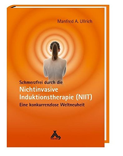 Schmerzfrei durch die Nichtinvasive Induktionstherapie (NIIT): Eine konkurrenzlose Weltneuheit - Ullrich, Manfred A.