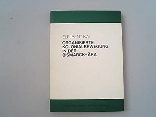 Organisierte Kolonialbewegung in der Bismarck-Ära. - Bendikat, Elfi