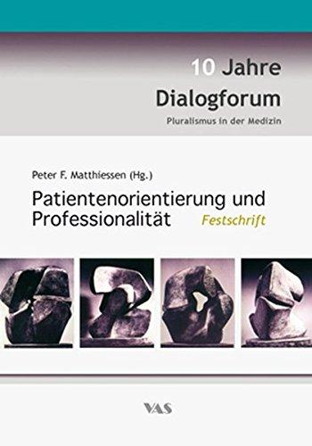 Patientenorientierung und Professionalität : Festschrift - 10 Jahre Dialogforum Pluralismus in der Medizin - Peter F. Matthiessen