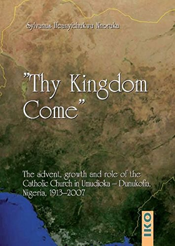 9783889398956: Thy Kingdom Come: The Advent, Growth and Role of the Catholic Church in Umudioka-Dunukofia (Nigeria) 1913-2007