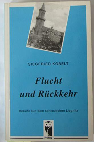 Flucht und Rückkehr. Bericht aus dem schlesischen Liegnitz - Kobelt Siegfried
