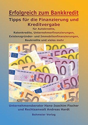 Erfolgreich zum Bankkredit: Tipps für die Finanzierung und Kreditvergabe für Autokredite, Ratenkredite, Unternehmerfinanzierungen, Existenzgründungen, Immobilienfinanzierungen, Baukredite u. v. m - Hans-Joachim Fischer