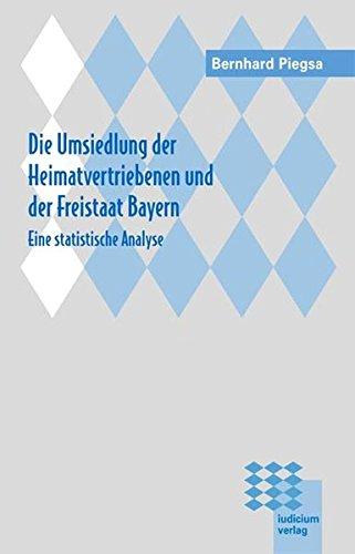 Die Umsiedlung der Heimatvertriebenen und der Freistaat Bayern: Bernhard Piegsa