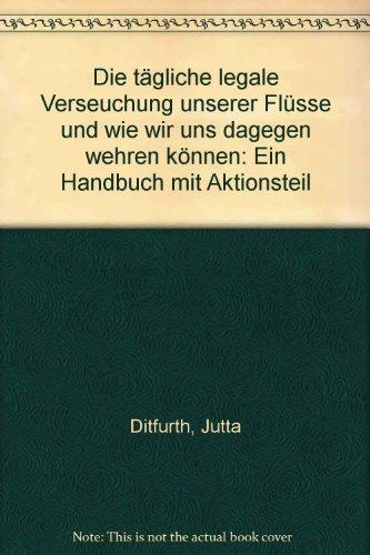 Die tägliche legale Verseuchung unserer Flüsse und: DITFURTH, J. und