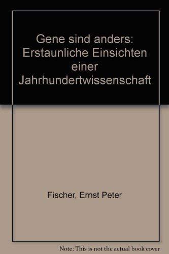 Gene sind anders: Erstaunliche Einsichten einer Jahrhundertwissenschaft: Fischer, Ernst Peter