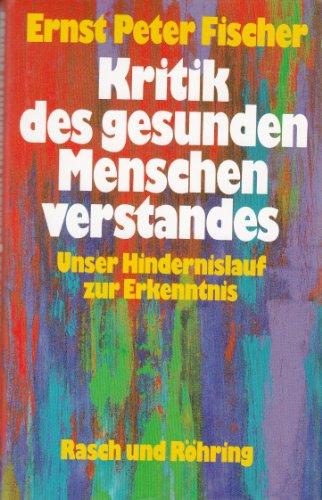Kritik des gesunden Menschenverstandes. Unser Hindernislauf zur: Fischer, Ernst Peter