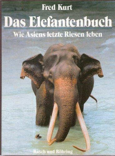 Das Elefantenbuch. Wie Asiens letzte Riesen leben: Fred Kurt