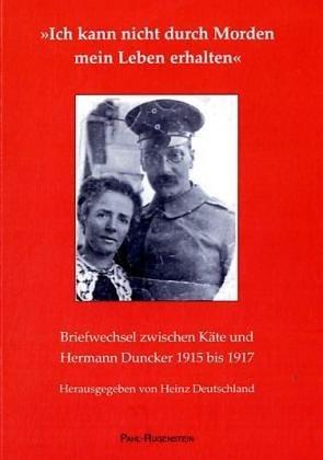 Ich kann nicht durch Morden mein Leben erhalten Briefwechsel zwischen Käte und Hermann Duncker 1915 bis 1917 / hrsg. von Heinz Deutschland - Duncker, Käte Duncker, Hermann