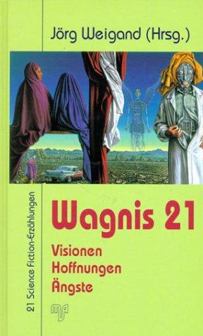 Wagnis 21. Visionen, Hoffnungen, Ängste. 21 Science Fiction-Erzählungen: Unknown.