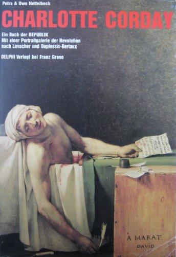 Charlotte Corday. Ein Buch der Republik. Mit einer Portraitgalerie der Revolution nach Levacher und Dublessis-Bertaux - Petra& Uwe Nettelbeck