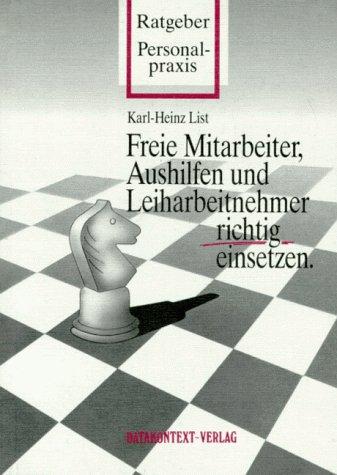 Freie Mitarbeiter, Aushilfen und Leiharbeitnehmer richtig einsetzen.: List, Karl-Heinz: