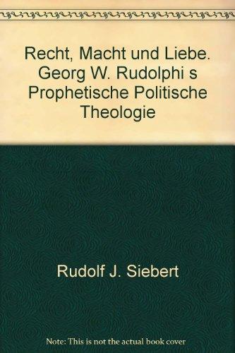 Recht, Macht und Liebe: Georg W. Rudolphi's prophetische politische Theologie: Siebert, Rudolf...