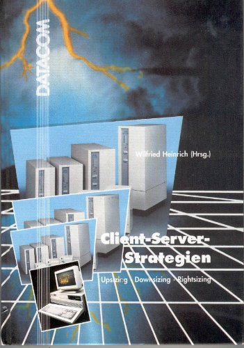 Client- Server - Strategien. Upsizing, Downsizing, Rightsizing: Heinrich, Wilfried: