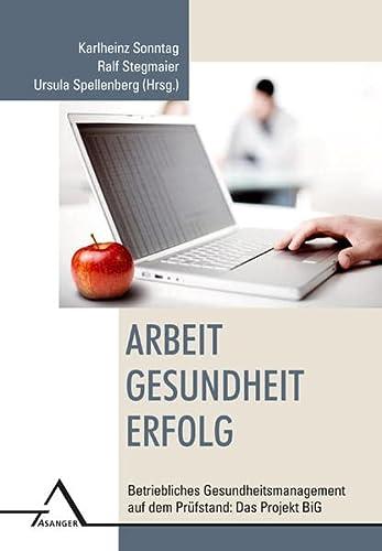 Arbeit - Gesundheit - Erfolg: Betriebliches Gesundheitsmanagement auf dem Prüfstand: Das Projekt BiG - Sonntag Karlheinz, Stegmaier Ralf, Spellenberg Ursula