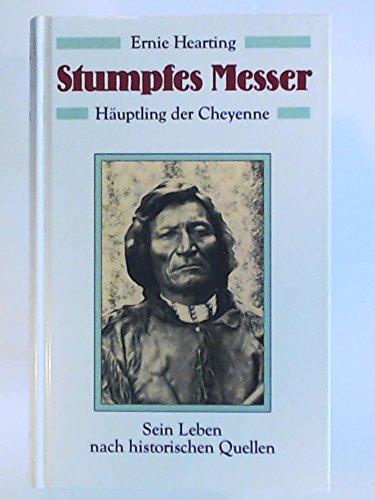 Stumpfes Messer : Hauptling Der Cheyenne - Sein Leben Nach Historischen Quellen: Hearting, Ernie