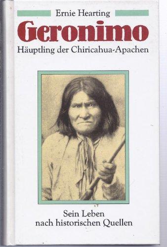 Geronimo : Hauptling Der Chiricahua-Apachen - Sein Leben Nach Historischen Quellen: Hearting, Ernie