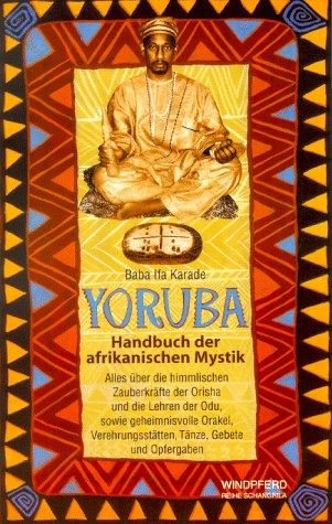 9783893852345: Yoruba, Handbuch der afrikanischen Mystik. Alles über die himmlischen Zauberkräfte der Orisha und die Lehren der Odu sowie geheimnisvolle Orakel, Verehrungsstätten, Tänze, Gebete und Opfergaben.