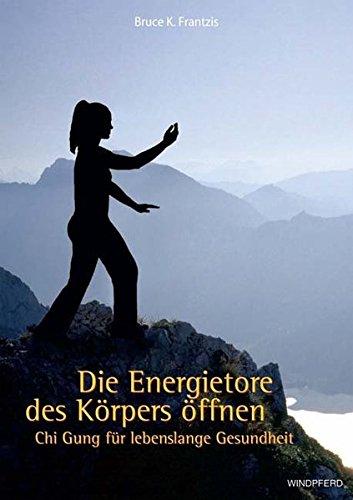 Die Energietore des Körpers öffnen: Chi Gung: Bruce Kumar Frantzis