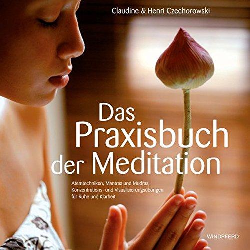 Das Praxisbuch der Meditation: Atemtechniken, Mantras und: Claudine Czechorowski, Henri