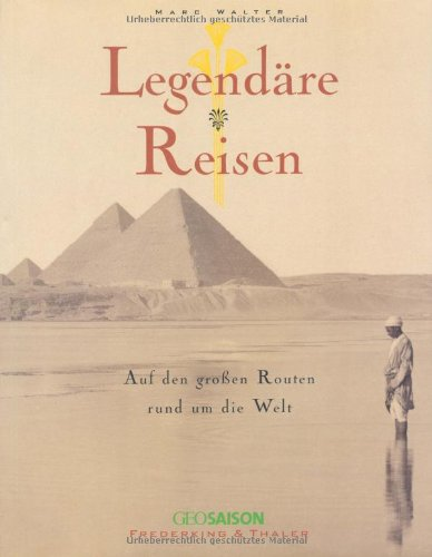 Legendäre Reisen. Auf den großen Routen rund um die Welt.: Walter, Marc: