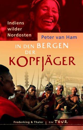 In den Bergen der Kopfjäger: Indiens wilder: Ham, Peter van