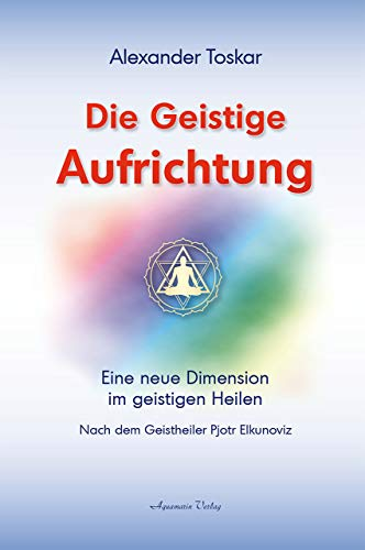 9783894273965: Die geistige Aufrichtung: Herstellung der göttlichen Ordnung nach dem Geistheiler Pjotr Elkunoviz